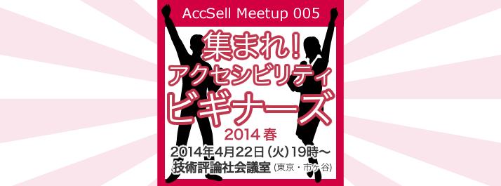 AccSell Meetup 005『集まれ!アクセシビリティ・ビギナーズ!2014年4月22日(火)19時〜 技術評論社 会議室(東京・市ヶ谷)』